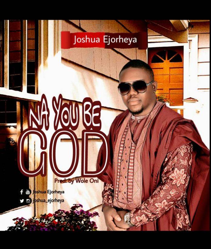 Na You Be God by Rev Joshua Ejorheya